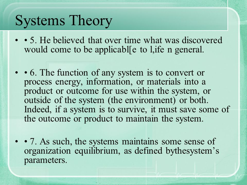 Systems Theory 5. He believed that over time what was discovered would come to be applicabl[e to l,ife n general. 6. The function of any system is to