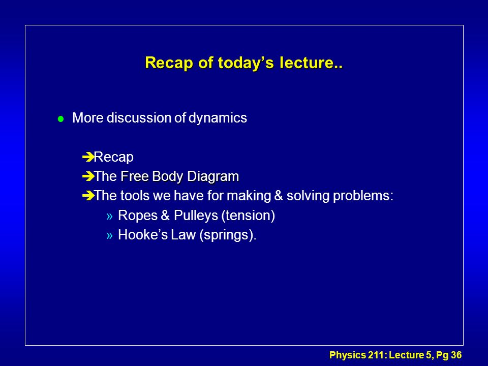 Physics 211: Lecture 5, Pg 36 Recap of todays lecture.. l More discussion of dynamics èRecap Free Body Diagram èThe Free Body Diagram èThe tools we ha