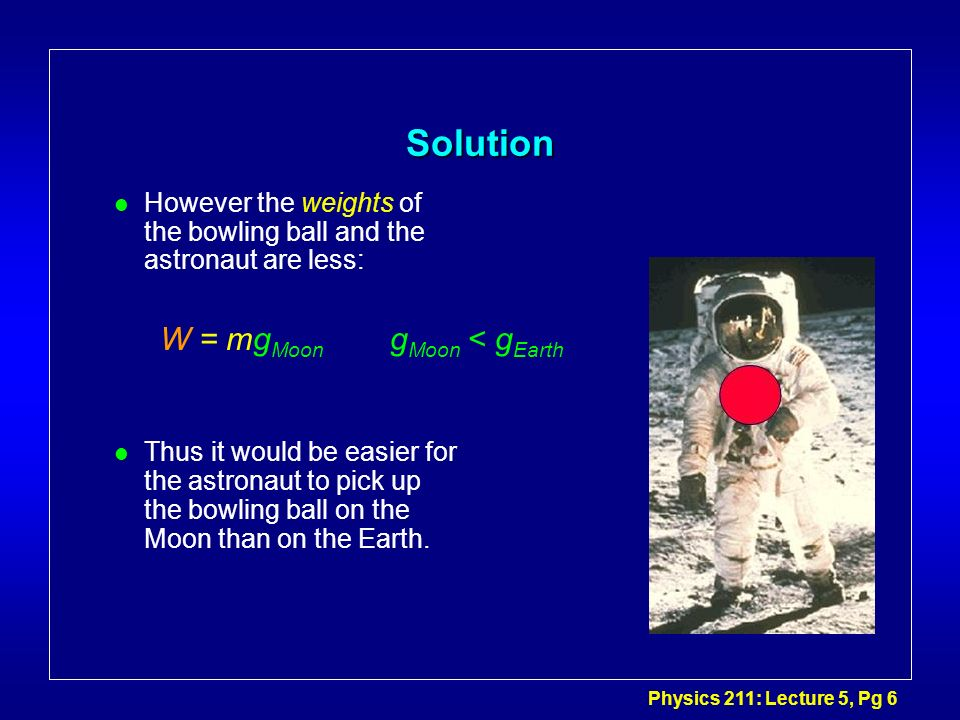 Physics 211: Lecture 5, Pg 6 Solution l However the weights of the bowling ball and the astronaut are less: l Thus it would be easier for the astronau