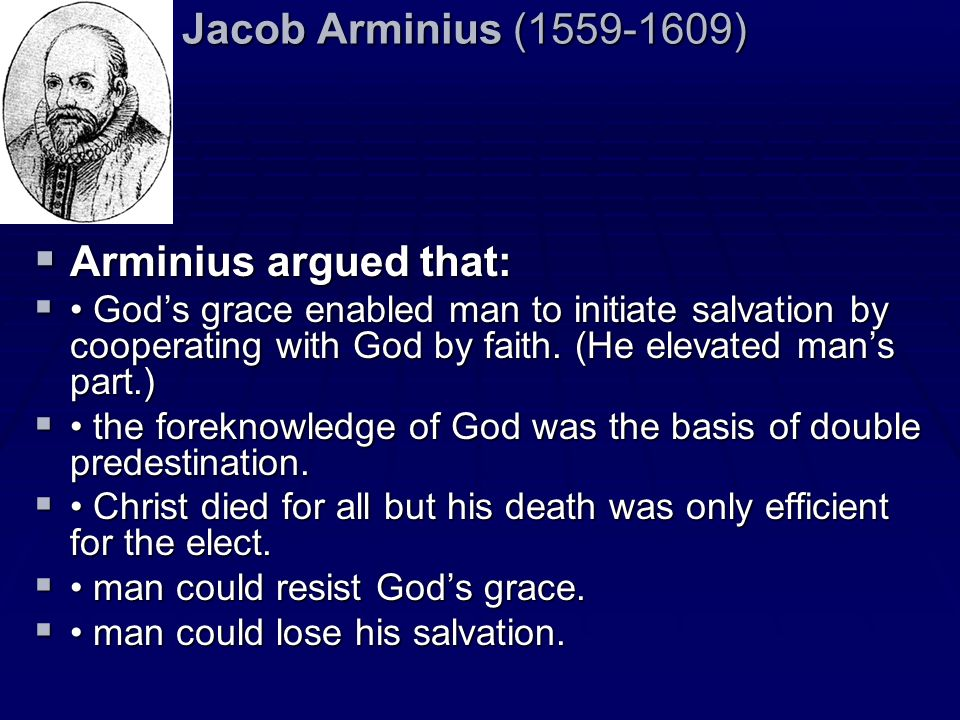 Jacob Arminius (1559-1609) Arminius argued that: Arminius argued that: Gods grace enabled man to initiate salvation by cooperating with God by faith.