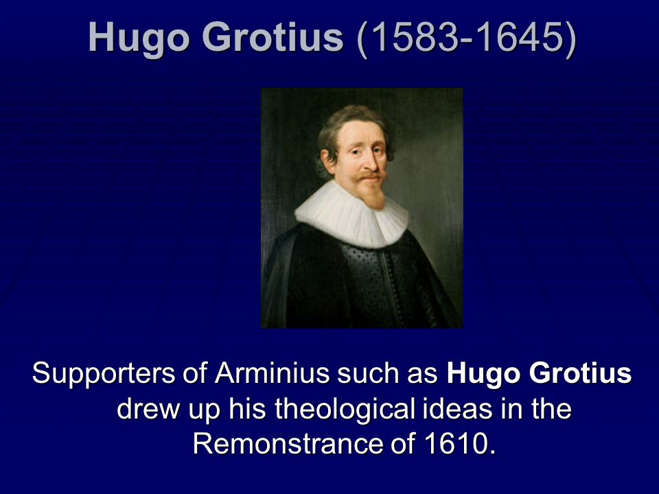 Hugo Grotius (1583-1645) Supporters of Arminius such as Hugo Grotius drew up his theological ideas in the Remonstrance of 1610.