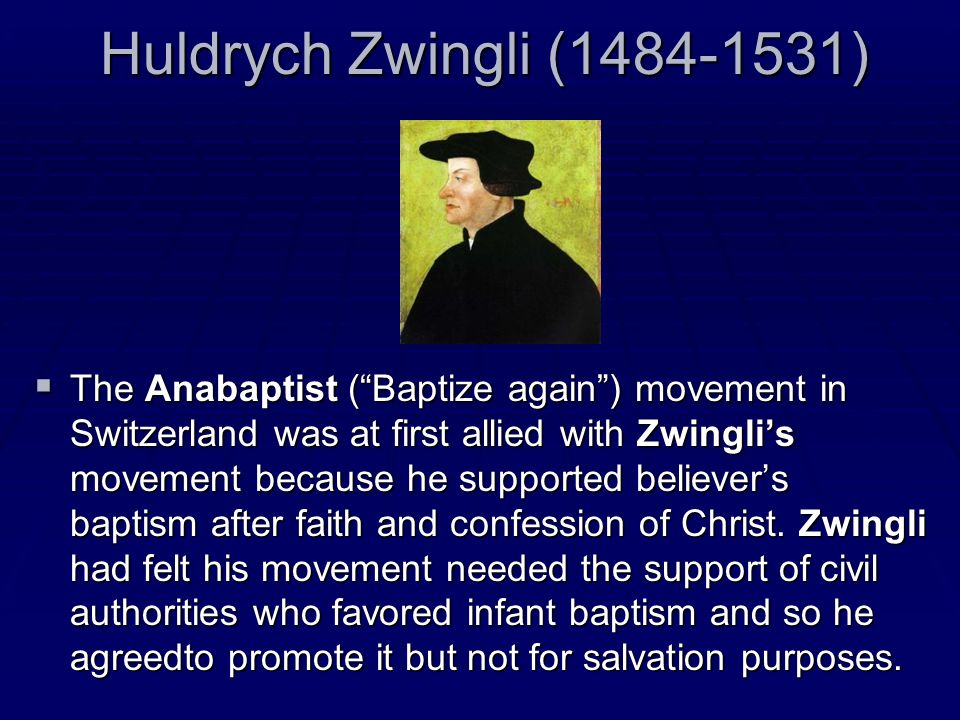 Huldrych Zwingli (1484-1531) The Anabaptist (Baptize again) movement in Switzerland was at first allied with Zwinglis movement because he supported be