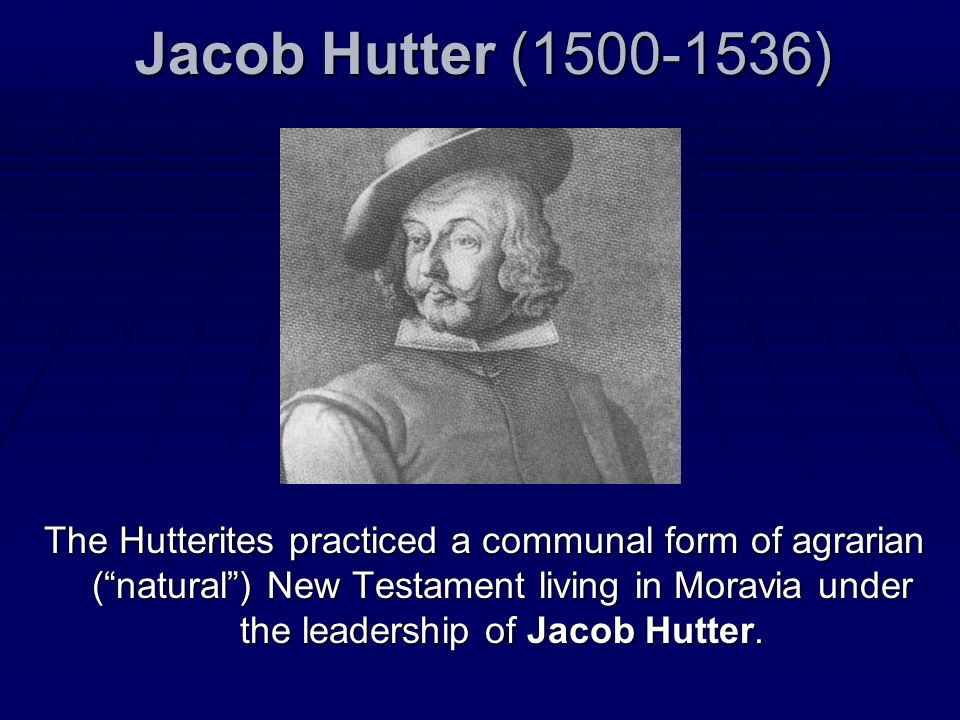 Jacob Hutter (1500-1536) The Hutterites practiced a communal form of agrarian (natural) New Testament living in Moravia under the leadership of Jacob