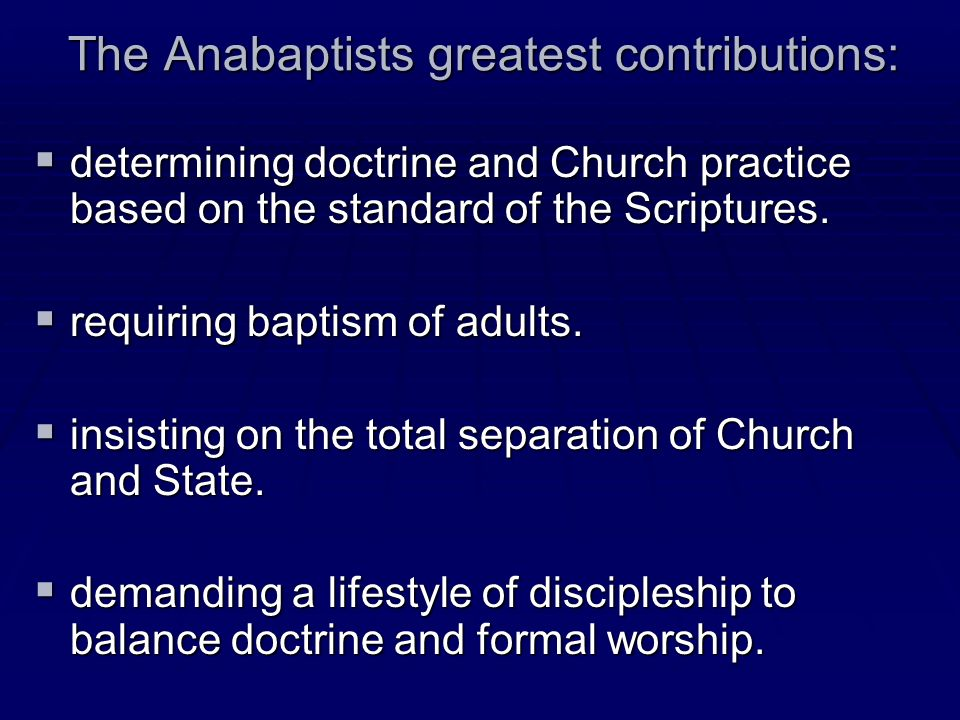 The Anabaptists greatest contributions: determining doctrine and Church practice based on the standard of the Scriptures. determining doctrine and Chu