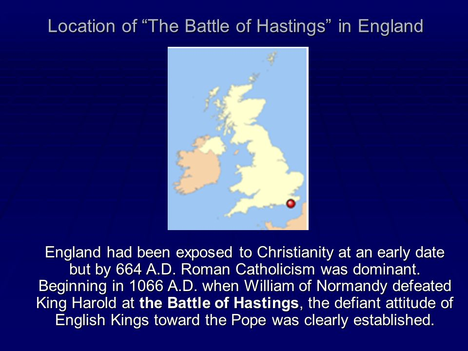 Location of The Battle of Hastings in England England had been exposed to Christianity at an early date but by 664 A.D. Roman Catholicism was dominant