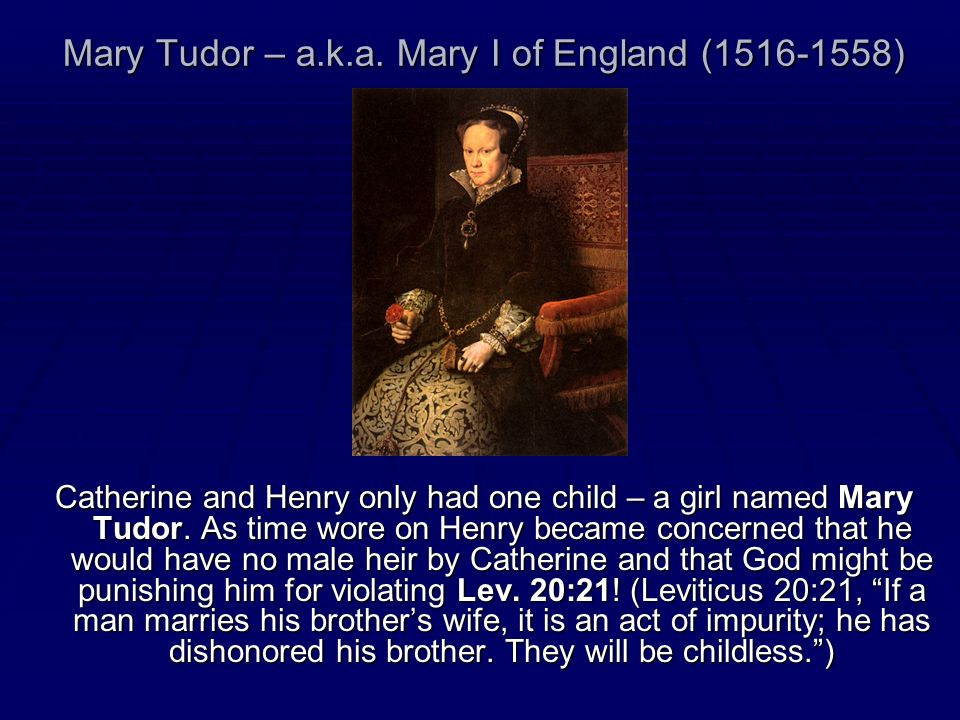 Mary Tudor – a.k.a. Mary I of England (1516-1558) Catherine and Henry only had one child – a girl named Mary Tudor. As time wore on Henry became conce