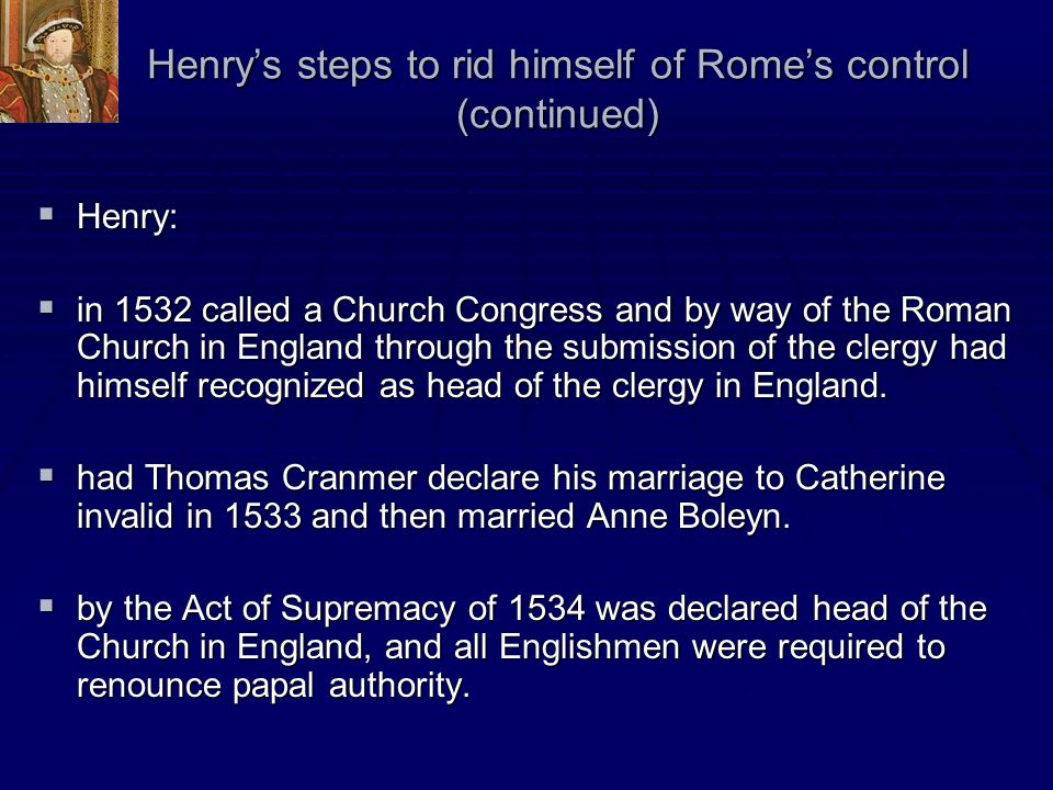 Henrys steps to rid himself of Romes control (continued) Henry: Henry: in 1532 called a Church Congress and by way of the Roman Church in England thro
