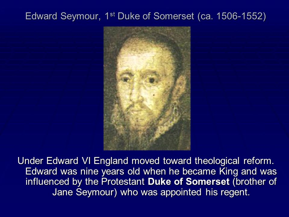 Edward Seymour, 1 st Duke of Somerset (ca. 1506-1552) Under Edward VI England moved toward theological reform. Edward was nine years old when he becam