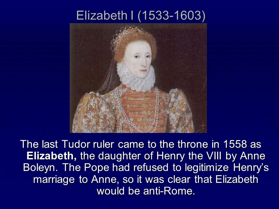 Elizabeth I (1533-1603) The last Tudor ruler came to the throne in 1558 as Elizabeth, the daughter of Henry the VIII by Anne Boleyn. The Pope had refu