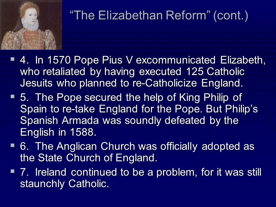 The Elizabethan Reform (cont.) 4. In 1570 Pope Pius V excommunicated Elizabeth, who retaliated by having executed 125 Catholic Jesuits who planned to