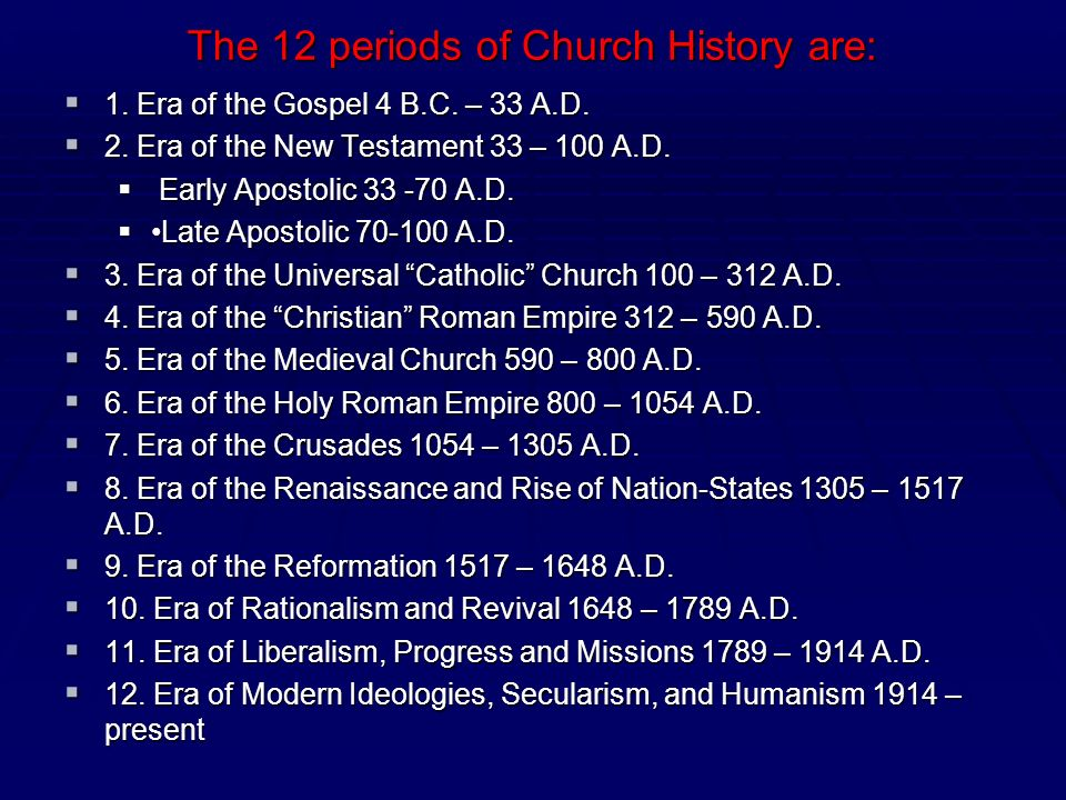 The 12 periods of Church History are: 1. Era of the Gospel 4 B.C. – 33 A.D. 1. Era of the Gospel 4 B.C. – 33 A.D. 2. Era of the New Testament 33 – 100