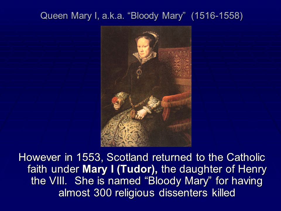 Queen Mary I, a.k.a. Bloody Mary (1516-1558) However in 1553, Scotland returned to the Catholic faith under Mary I (Tudor), the daughter of Henry the