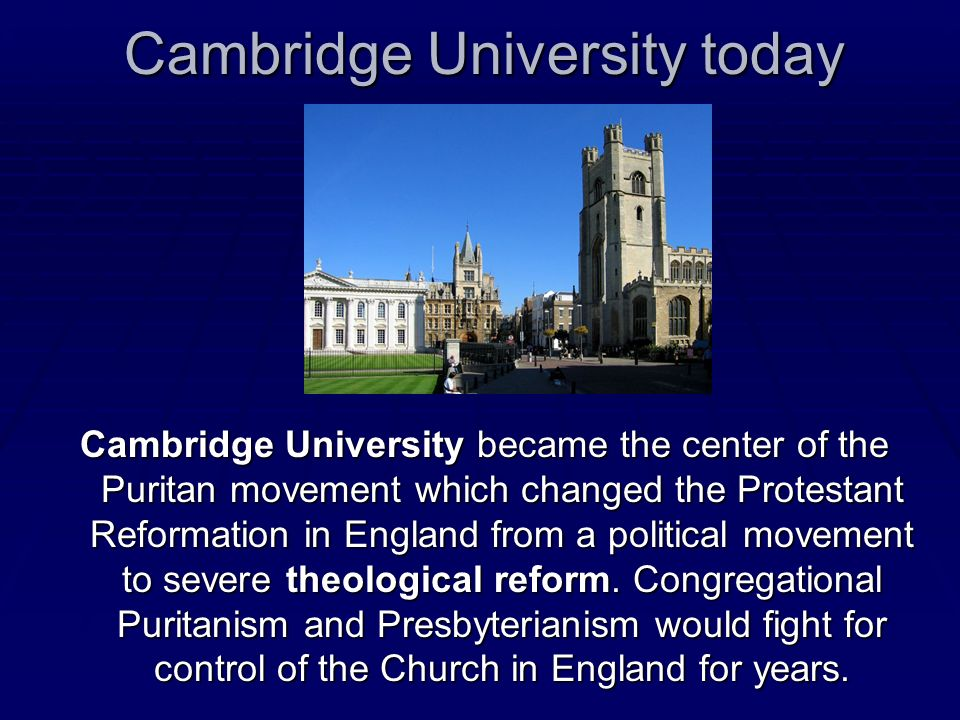 Cambridge University today Cambridge University became the center of the Puritan movement which changed the Protestant Reformation in England from a p