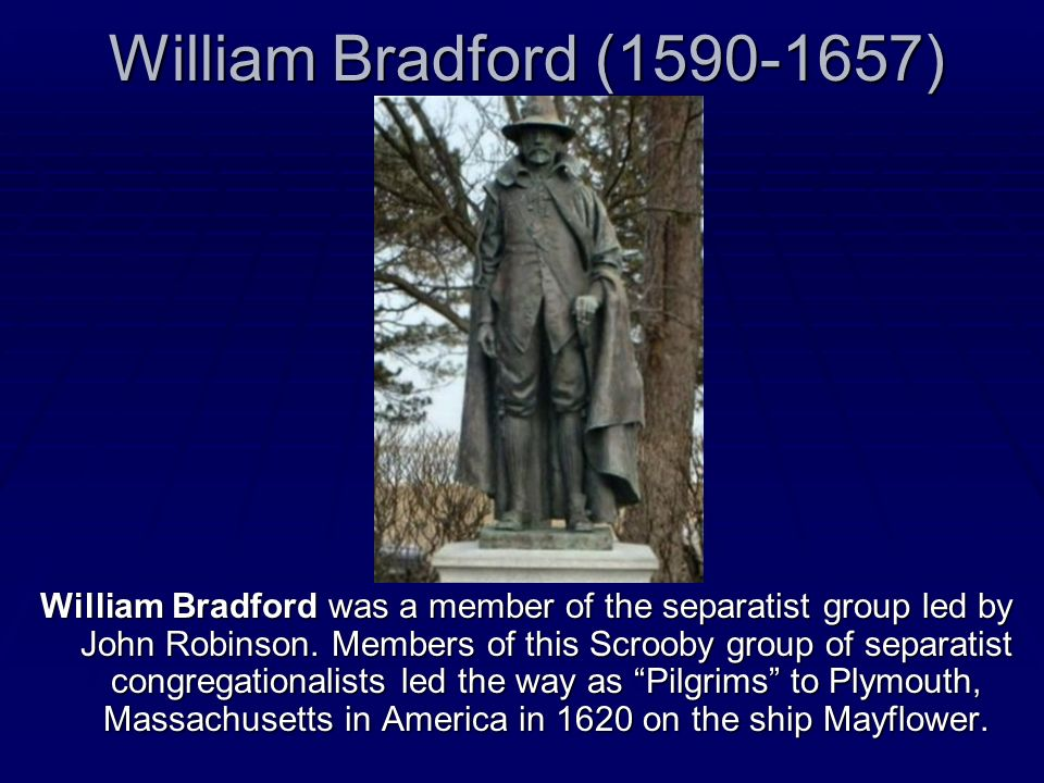 William Bradford (1590-1657) William Bradford was a member of the separatist group led by John Robinson. Members of this Scrooby group of separatist c
