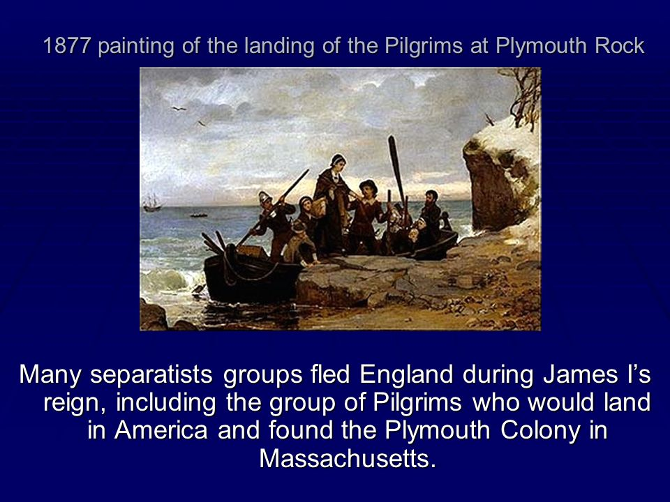 1877 painting of the landing of the Pilgrims at Plymouth Rock Many separatists groups fled England during James Is reign, including the group of Pilgr