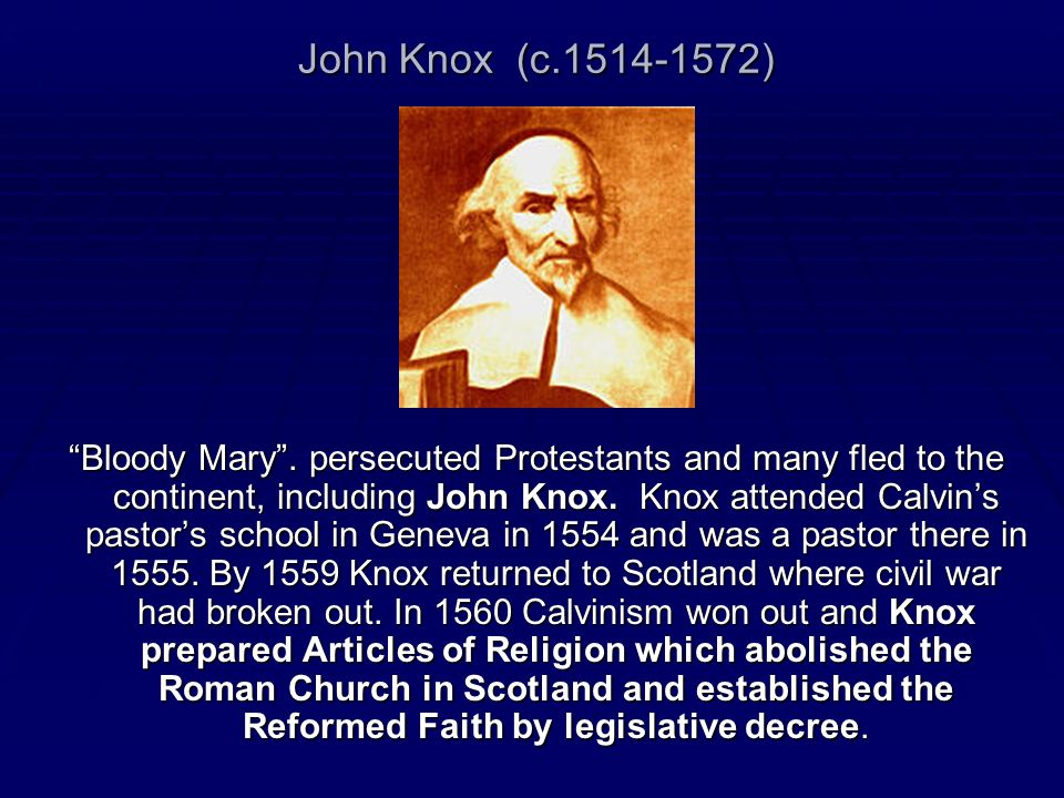 John Knox (c.1514-1572) Bloody Mary. persecuted Protestants and many fled to the continent, including John Knox. Knox attended Calvins pastors school