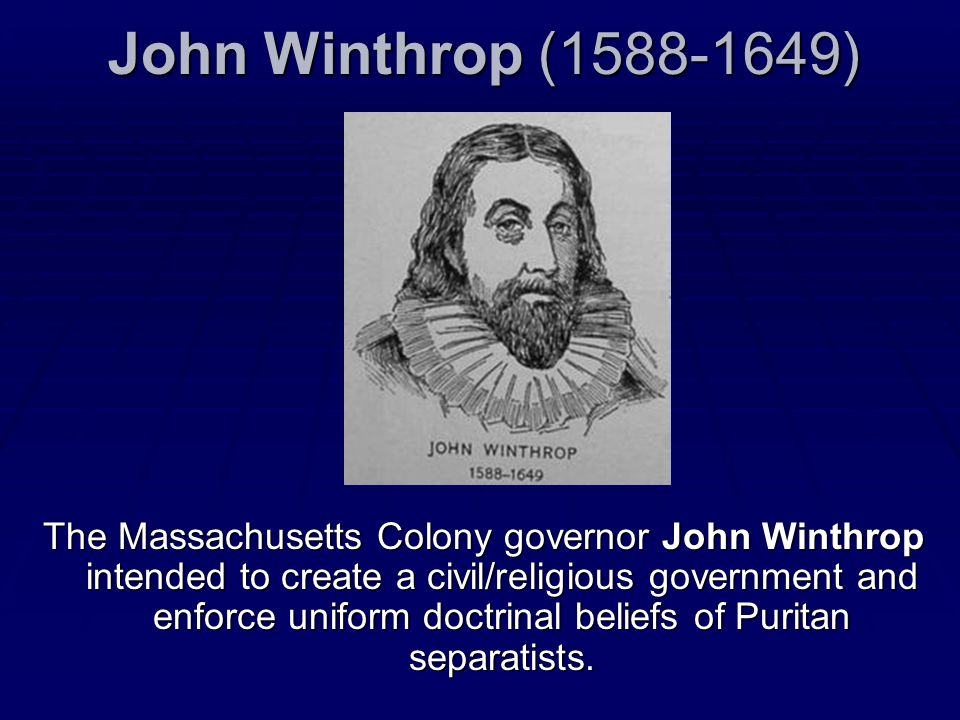 John Winthrop (1588-1649) The Massachusetts Colony governor John Winthrop intended to create a civil/religious government and enforce uniform doctrina