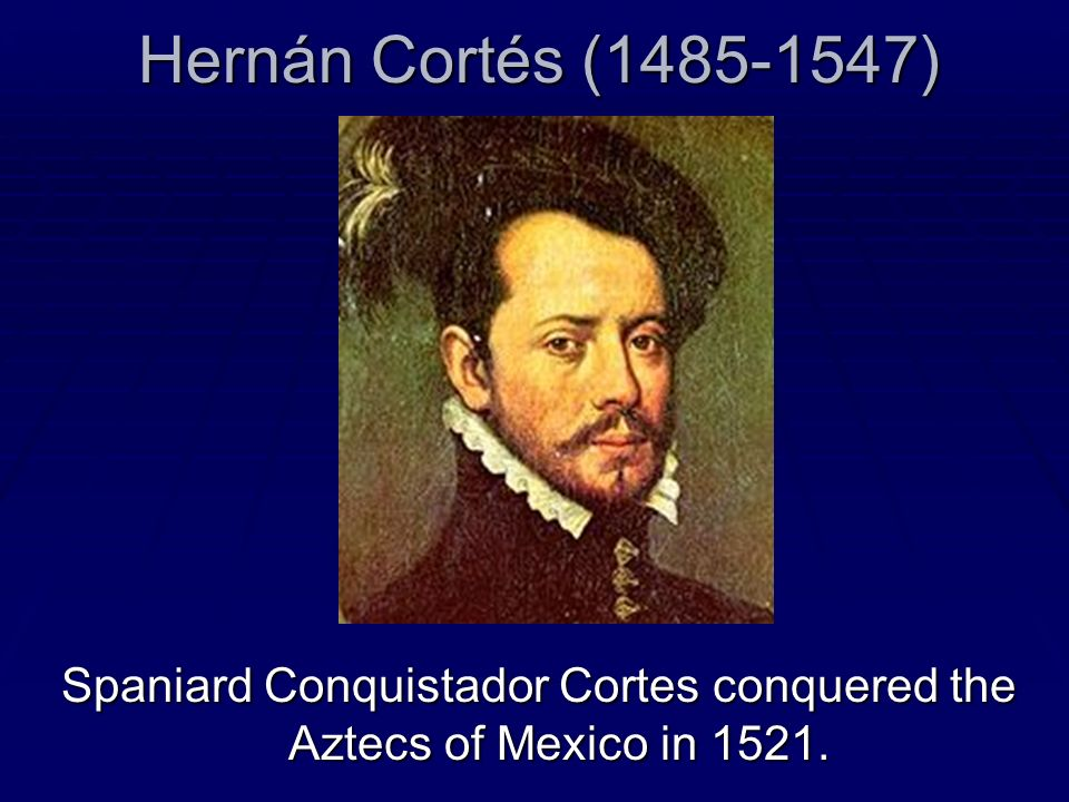 Hernán Cortés (1485-1547) Spaniard Conquistador Cortes conquered the Aztecs of Mexico in 1521.