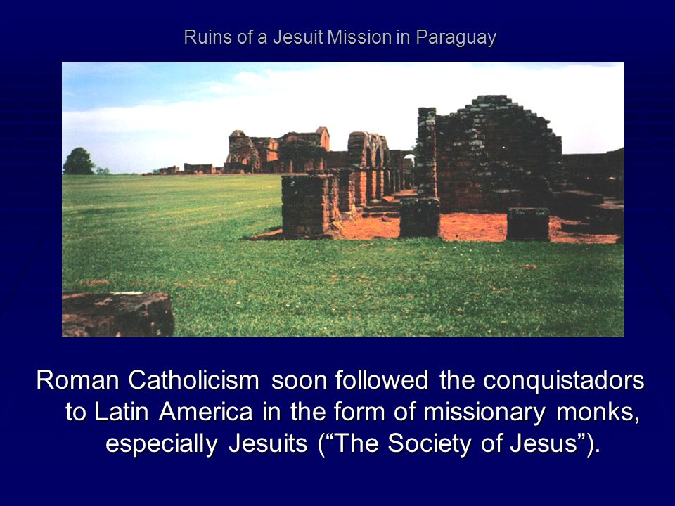 Ruins of a Jesuit Mission in Paraguay Roman Catholicism soon followed the conquistadors to Latin America in the form of missionary monks, especially J