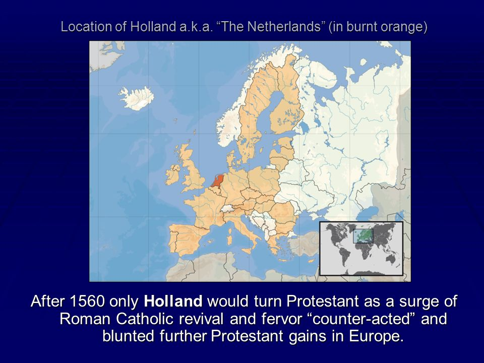 Location of Holland a.k.a. The Netherlands (in burnt orange) After 1560 only Holland would turn Protestant as a surge of Roman Catholic revival and fe