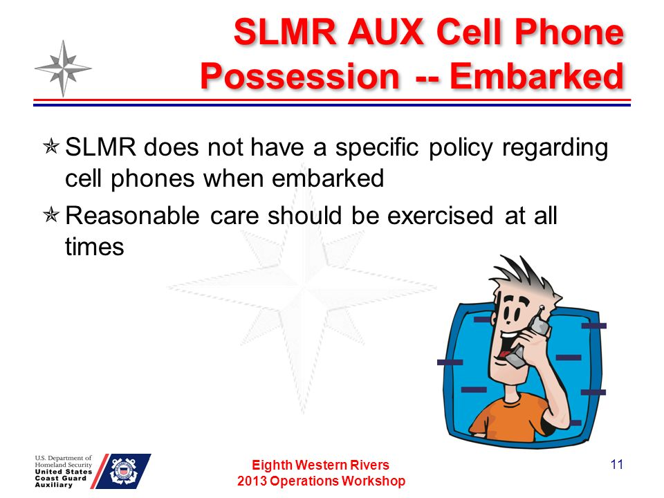 SLMR AUX Cell Phone Possession -- Embarked SLMR does not have a specific policy regarding cell phones when embarked Reasonable care should be exercised at all times Eighth Western Rivers 2013 Operations Workshop 11