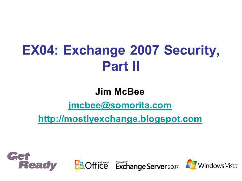 EX04: Exchange 2007 Security, Part II Jim McBee jmcbee@somorita.com http://mostlyexchange.blogspot.com