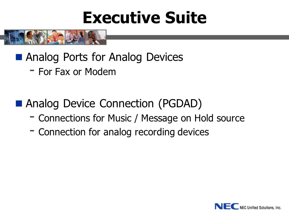Executive Suite Analog Ports for Analog Devices - For Fax or Modem Analog Device Connection (PGDAD) - Connections for Music / Message on Hold source - Connection for analog recording devices