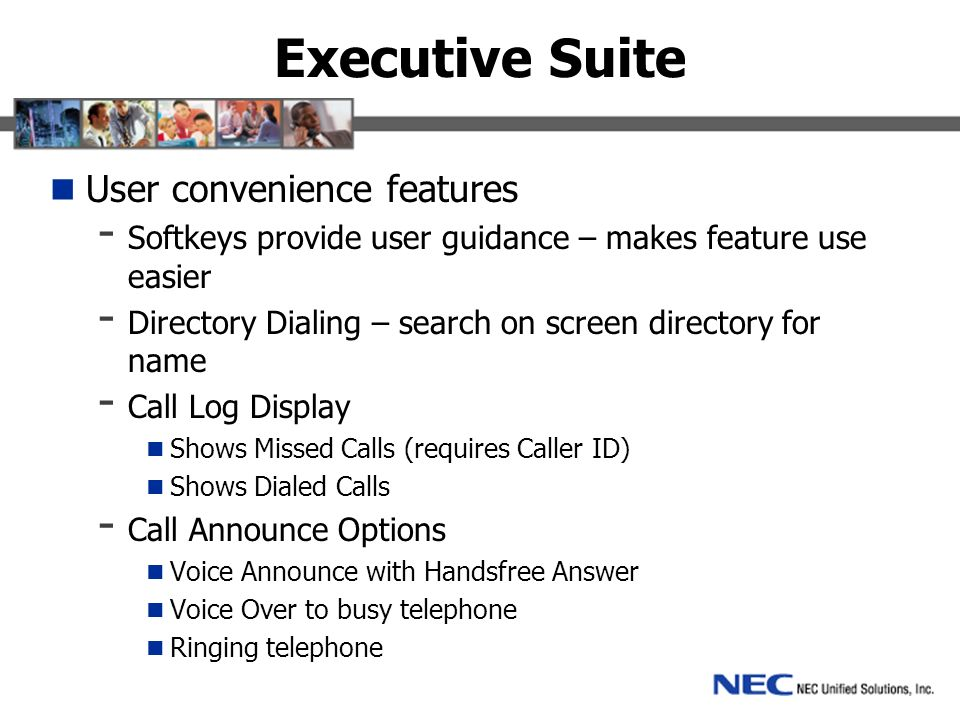 Executive Suite User convenience features - Softkeys provide user guidance – makes feature use easier - Directory Dialing – search on screen directory for name - Call Log Display Shows Missed Calls (requires Caller ID) Shows Dialed Calls - Call Announce Options Voice Announce with Handsfree Answer Voice Over to busy telephone Ringing telephone