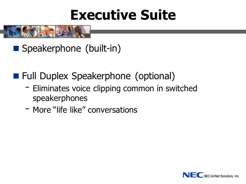 Executive Suite Speakerphone (built-in) Full Duplex Speakerphone (optional) - Eliminates voice clipping common in switched speakerphones - More life like conversations