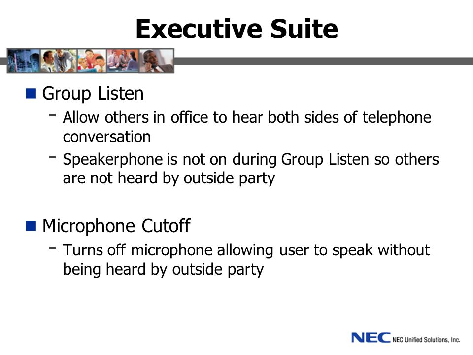 Executive Suite Group Listen - Allow others in office to hear both sides of telephone conversation - Speakerphone is not on during Group Listen so others are not heard by outside party Microphone Cutoff - Turns off microphone allowing user to speak without being heard by outside party