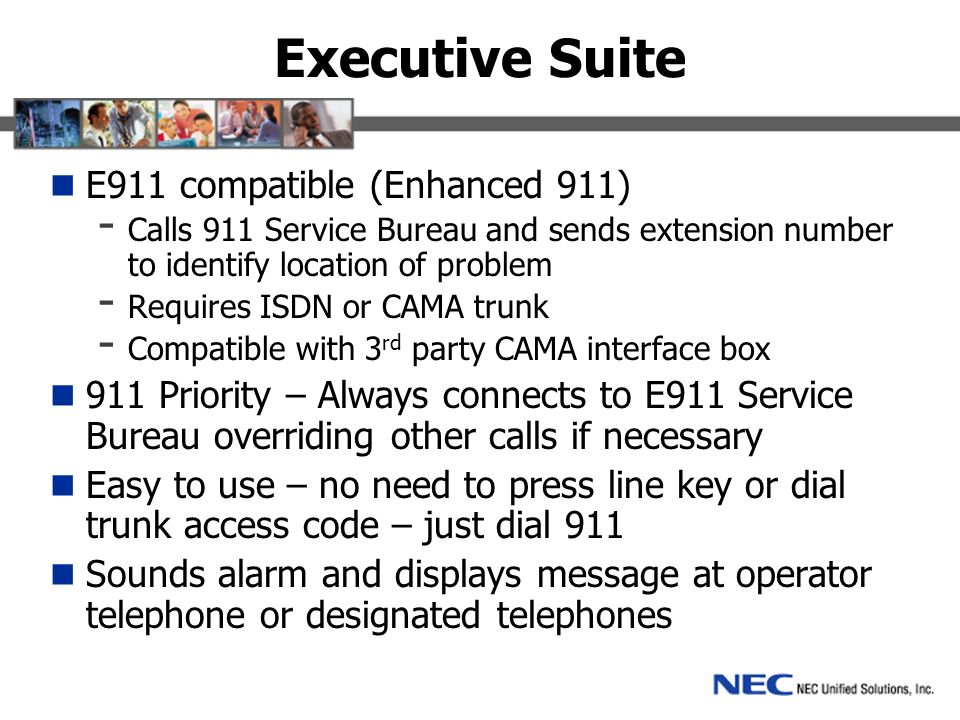 Executive Suite E911 compatible (Enhanced 911) - Calls 911 Service Bureau and sends extension number to identify location of problem - Requires ISDN or CAMA trunk - Compatible with 3 rd party CAMA interface box 911 Priority – Always connects to E911 Service Bureau overriding other calls if necessary Easy to use – no need to press line key or dial trunk access code – just dial 911 Sounds alarm and displays message at operator telephone or designated telephones