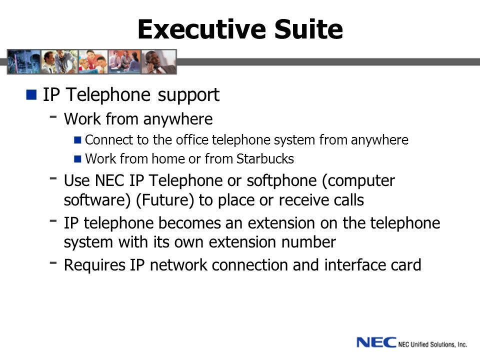 Executive Suite IP Telephone support - Work from anywhere Connect to the office telephone system from anywhere Work from home or from Starbucks - Use NEC IP Telephone or softphone (computer software) (Future) to place or receive calls - IP telephone becomes an extension on the telephone system with its own extension number - Requires IP network connection and interface card
