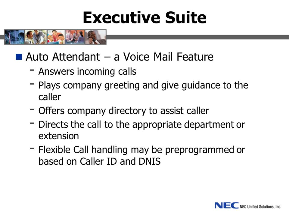 Executive Suite Auto Attendant – a Voice Mail Feature - Answers incoming calls - Plays company greeting and give guidance to the caller - Offers company directory to assist caller - Directs the call to the appropriate department or extension - Flexible Call handling may be preprogrammed or based on Caller ID and DNIS
