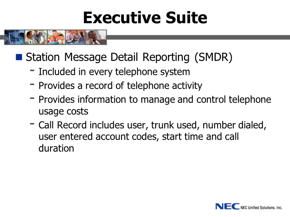 Executive Suite Station Message Detail Reporting (SMDR) - Included in every telephone system - Provides a record of telephone activity - Provides information to manage and control telephone usage costs - Call Record includes user, trunk used, number dialed, user entered account codes, start time and call duration