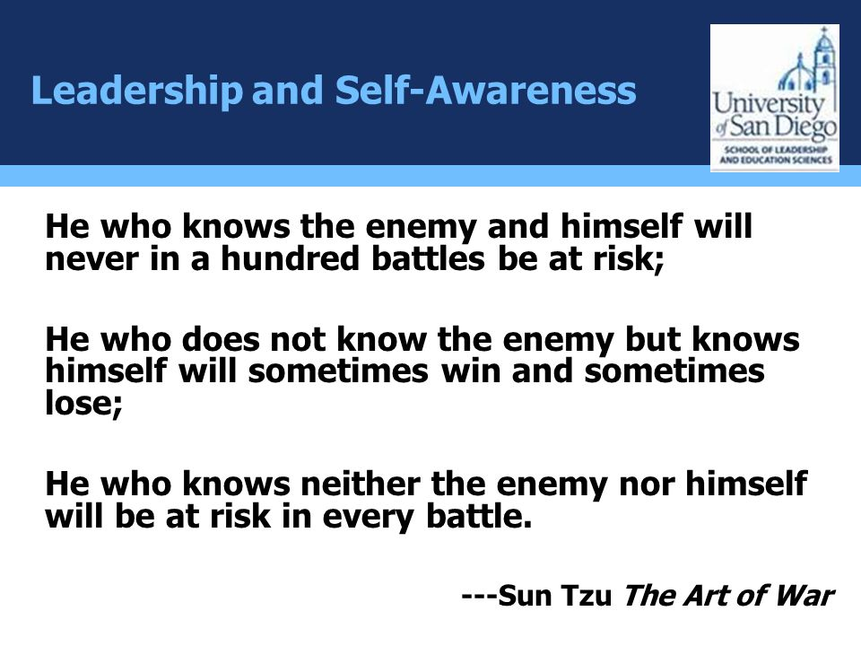 Leadership and Self-Awareness He who knows the enemy and himself will never in a hundred battles be at risk; He who does not know the enemy but knows