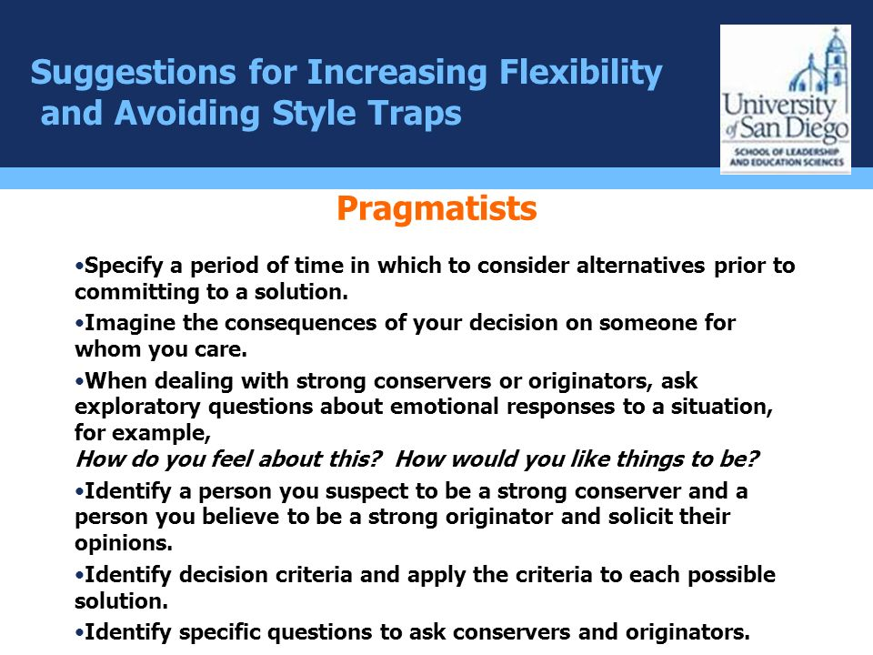 Suggestions for Increasing Flexibility and Avoiding Style Traps Pragmatists Specify a period of time in which to consider alternatives prior to commit