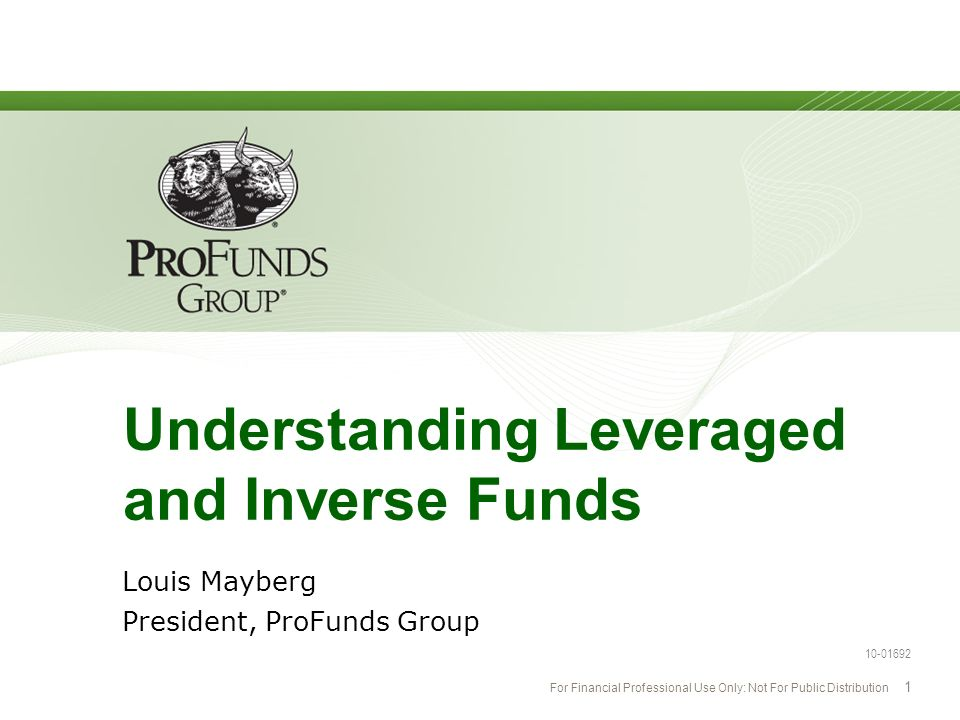 For Financial Professional Use Only: Not For Public Distribution 1 Understanding Leveraged and Inverse Funds Louis Mayberg President, ProFunds Group 1