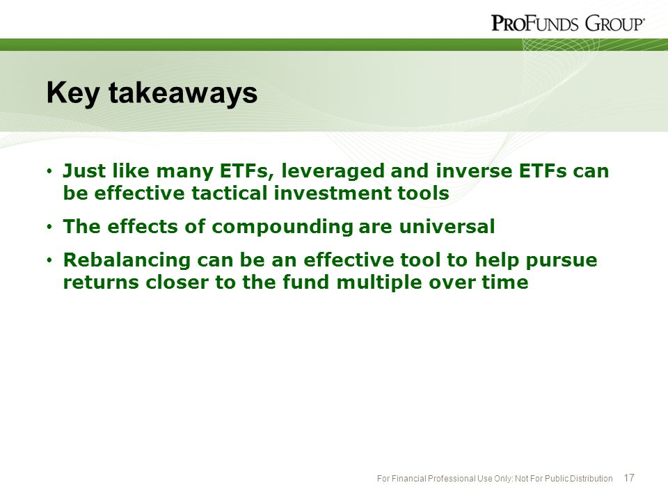 For Financial Professional Use Only: Not For Public Distribution 17 Key takeaways Just like many ETFs, leveraged and inverse ETFs can be effective tac