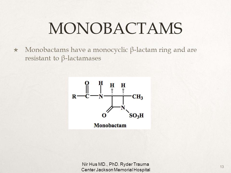 13 MONOBACTAMS Monobactams have a monocyclic β-lactam ring and are resistant to β-lactamases Nir Hus MD., PhD. Ryder Trauma Center Jackson Memorial Ho