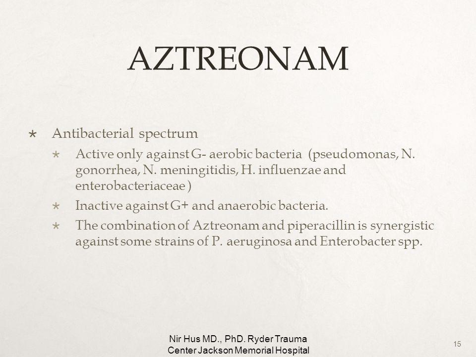 15 AZTREONAM Antibacterial spectrum Active only against G- aerobic bacteria (pseudomonas, N. gonorrhea, N. meningitidis, H. influenzae and enterobacte