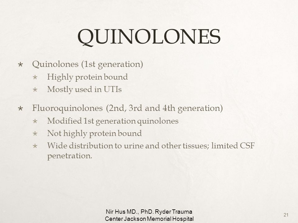 21 QUINOLONES Quinolones (1st generation) Highly protein bound Mostly used in UTIs Fluoroquinolones (2nd, 3rd and 4th generation) Modified 1st generat