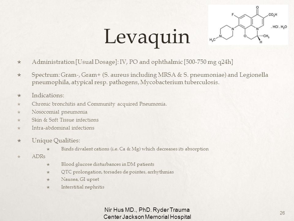26 Levaquin Administration [Usual Dosage]: IV, PO and ophthalmic [500-750 mg q24h] Spectrum: Gram-, Gram+ (S. aureus including MRSA & S. pneumoniae) a