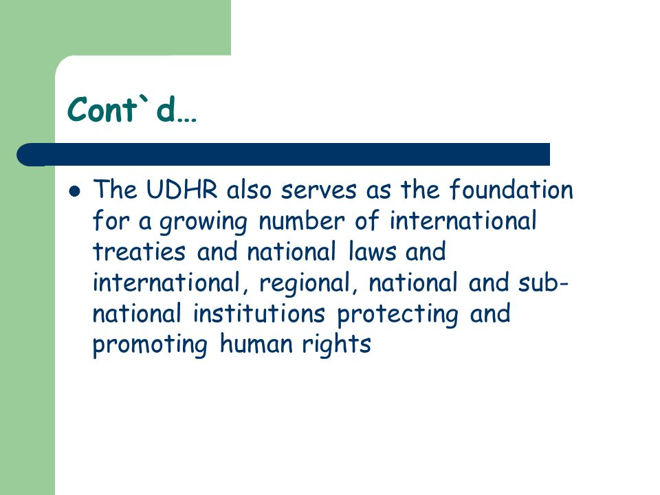 Cont`d… The UDHR also serves as the foundation for a growing number of international treaties and national laws and international, regional, national