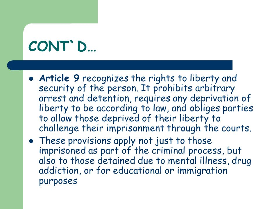 CONT`D… Article 9 recognizes the rights to liberty and security of the person. It prohibits arbitrary arrest and detention, requires any deprivation o