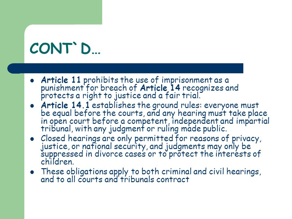 CONT`D… Article 11 prohibits the use of imprisonment as a punishment for breach of Article 14 recognizes and protects a right to justice and a fair tr