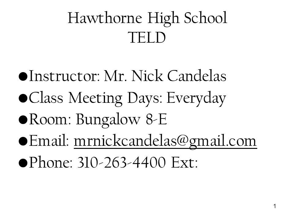 1 Hawthorne High School TELD Instructor: Mr. Nick Candelas Class Meeting Days: Everyday Room: Bungalow 8-E Email: mrnickcandelas@gmail.com Phone: 310-
