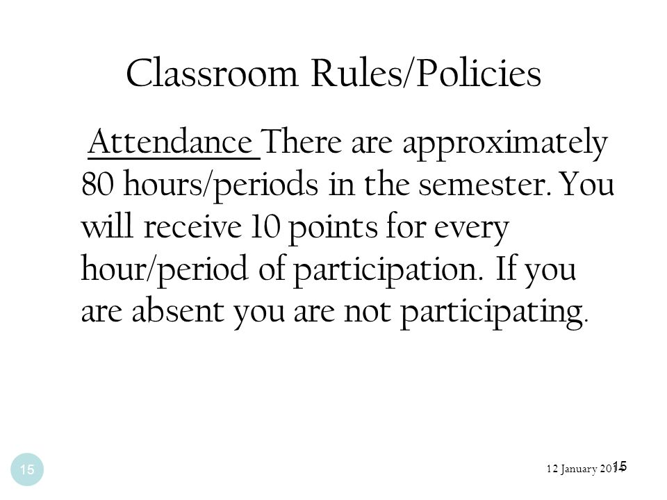15 Classroom Rules/Policies Attendance There are approximately 80 hours/periods in the semester. You will receive 10 points for every hour/period of p