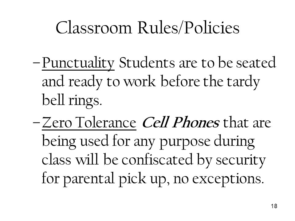 18 Classroom Rules/Policies –Punctuality Students are to be seated and ready to work before the tardy bell rings. –Zero Tolerance Cell Phones that are