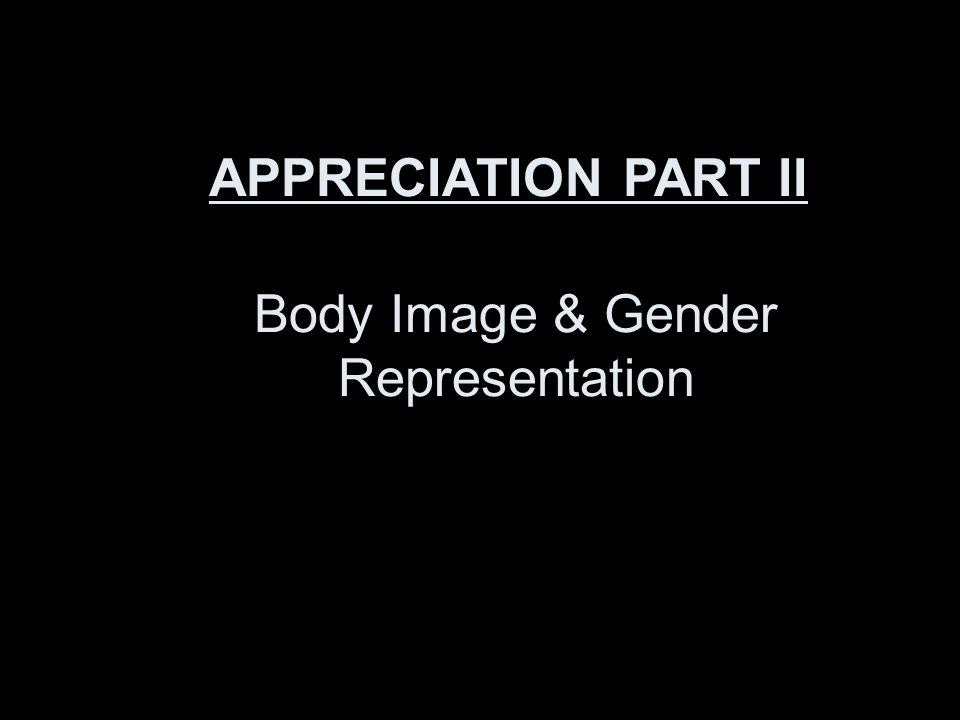 Body Image & Gender Representation APPRECIATION PART II