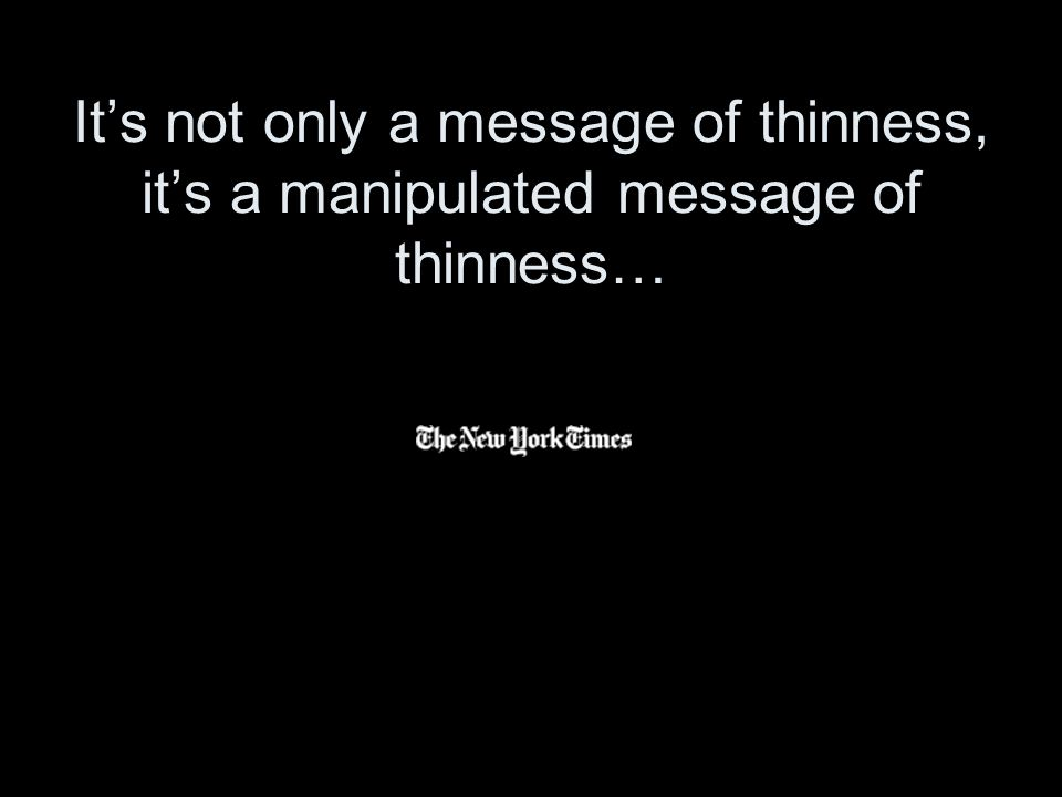 Its not only a message of thinness, its a manipulated message of thinness…